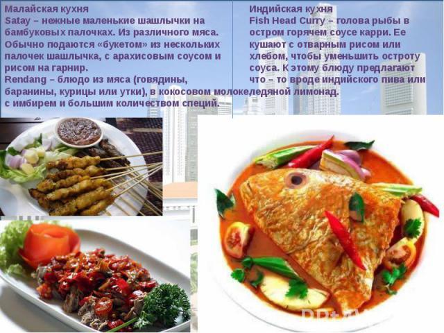 Малайская кухняSatay– нежные маленькие шашлычки на бамбуковых палочках. Из различного мяса. Обычно подаются «букетом» из нескольких палочек шашлычка, с арахисовым соусом и рисом на гарнир. Rendang– блюдо из мяса (говядины, баранины, курицы или утк…