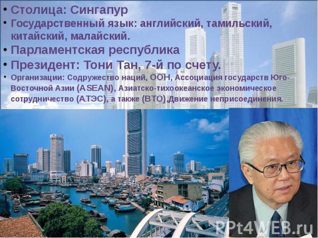 Столица: СингапурГосударственный язык: английский, тамильский, китайский, малайский.Парламентская республикаПрезидент: Тони Тан, 7-й по счету.Организации: Содружество наций,ООН, Ассоциация государств Юго-Восточной Азии (ASEAN), Азиатско-тихоокеанск…