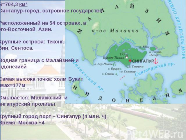S=704,3км²Сингапур-город, островное государство Расположенный на 54 островах, в Юго-Восточной Азии.Крупные острова: Теконг, Убин, Сентоса.Водная граница с Малайзией и ИндонезиейСамая высока точка: холм БукитТимах=177мОмывается: Малаккский иСингапур…