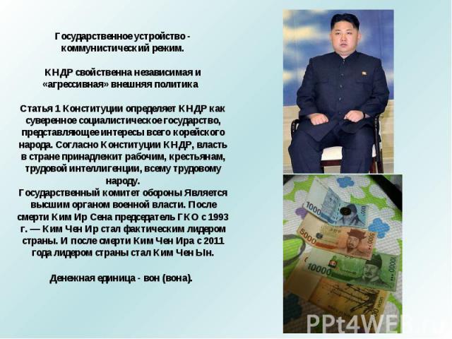 Государственное устройство - коммунистический режим.КНДР свойственна независимая и «агрессивная» внешняя политика Статья 1 Конституции определяет КНДР как суверенное социалистическое государство, представляющее интересы всего корейского народа. Согл…