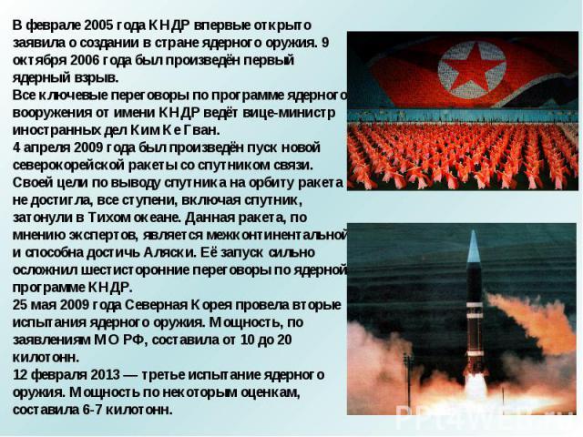 В феврале 2005 года КНДР впервые открыто заявила о создании в стране ядерного оружия. 9 октября 2006 года был произведён первый ядерный взрыв.Все ключевые переговоры по программе ядерного вооружения от имени КНДР ведёт вице-министр иностранных дел К…