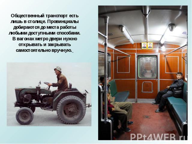 Общественный транспорт есть лишь в столице. Провинциалы добираются до места работы любыми доступными способами.В вагонах метро двери нужно открывать и закрывать самостоятельно вручную.