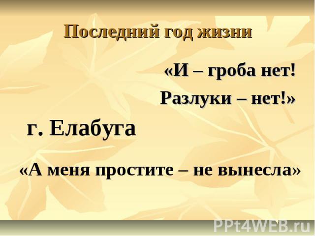 «А меня простите – не вынесла» г. Елабуга Последний год жизни «И – гроба нет! Разлуки – нет!»