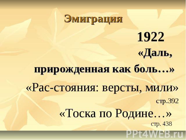 1922 «Тоска по Родине…» стр. 438 «Рас-стояния: версты, мили» стр.392 Эмиграция «Даль, прирожденная как боль…»