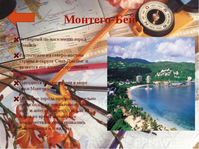 Монтего-БейЧетвёртый по населению город Ямайки.Расположен на северо-востоке страны в округе Сент-Джеймс и является его административным центром. Находится при впадении в море реки Монтего.Название города предположительно происходит от искажённого сл…