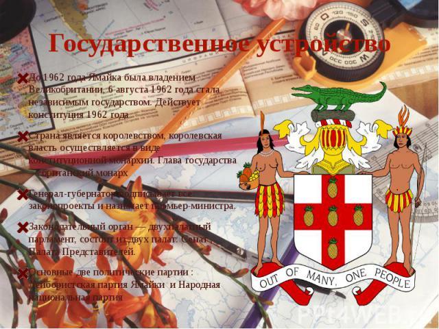 Государственное устройствоДо 1962 года Ямайка была владением Великобритании, 6 августа 1962 года стала независимым государством. Действует конституция 1962 года Страна является королевством, королевская власть осуществляется в виде конституционной м…
