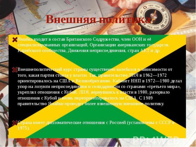 Внешняя политикаЯмайка входит в состав Британского Содружества, член ООН и её специализированных организаций, Организации американских государств, Карибского сообщества, Движения неприсоединения, стран АКТ и др.Внешнеполитический курс страны существ…