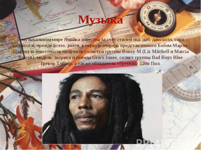 Музыка В музыкальном мире Ямайка известна за счёт стилей ска, даб, дансхолл, соул, калипсо и, прежде всего, регги, в первую очередь представленного Бобом Марли. Широкую известность получили солистки группы Boney M (Liz Mitchell и Marcia Barrett), мо…