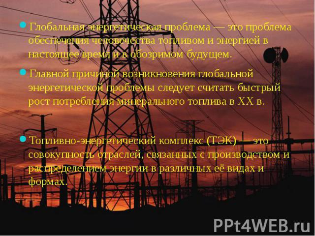 Глобальная энергетическая проблема — это проблема обеспечения человечества топливом и энергией в настоящее время и в обозримом будущем.Глобальная энергетическая проблема — это проблема обеспечения человечества топливом и энергией в настоящее время и…
