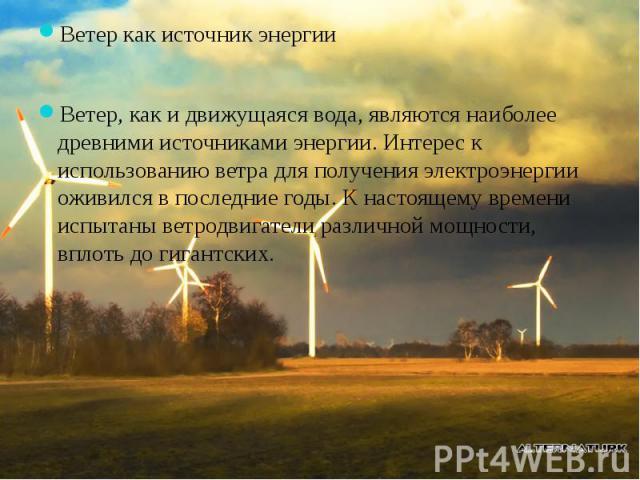 Ветер как источник энергииВетер как источник энергииВетер, как и движущаяся вода, являются наиболее древними источниками энергии. Интерес к использованию ветра для получения электроэнергии оживился в последние годы. К настоящему времени испытаны вет…
