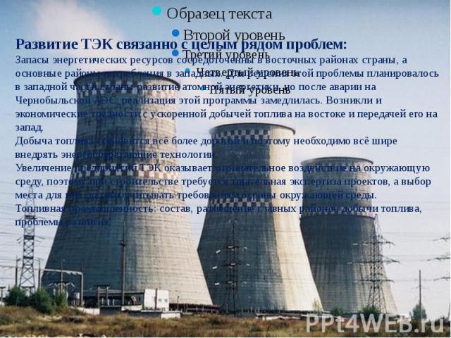 Развитие ТЭК связанно с целым рядом проблем:Запасы энергетических ресурсов сосредоточенны в восточных районах страны, а основные районы потребления в западных. Для решения этой проблемы планировалось в западной части страны развитие атомной энергети…