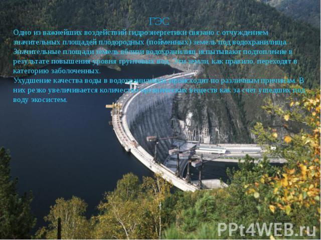 ГЭСОдно из важнейших воздействий гидроэнергетики связано с отчуждением значительных площадей плодородных (пойменных) земель под водохранилища.Значительные площади земель вблизи водохранилищ испытывают подтопление в результате повышения уровня грунто…