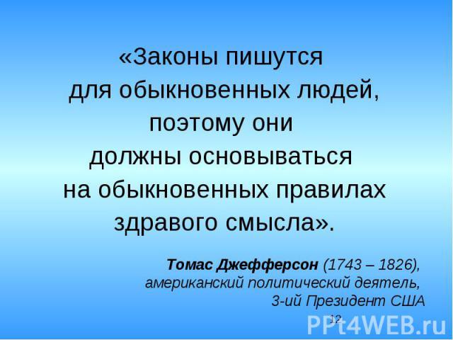 «Законы пишутся для обыкновенных людей, поэтому они должны основываться на обыкновенных правилах здравого смысла».Томас Джефферсон (1743 – 1826), американский политический деятель, 3-ий Президент США