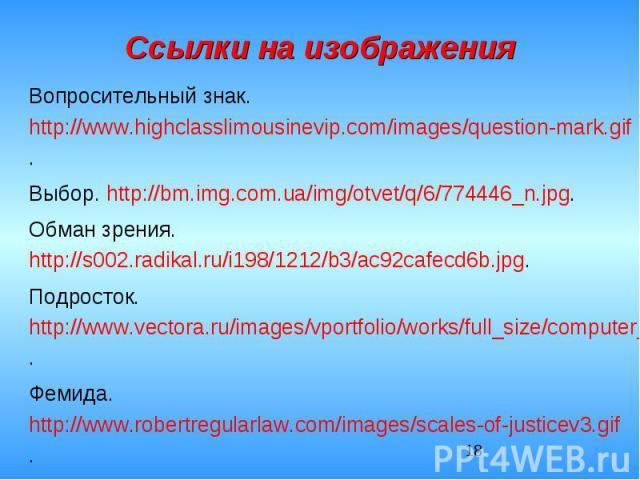Ссылки на изображенияВопросительный знак. http://www.highclasslimousinevip.com/images/question-mark.gif.Выбор. http://bm.img.com.ua/img/otvet/q/6/774446_n.jpg.Обман зрения. http://s002.radikal.ru/i198/1212/b3/ac92cafecd6b.jpg.Подросток. http://www.v…