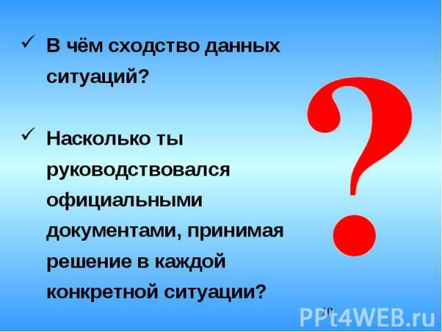 В чём сходство данных ситуаций?Насколько ты руководствовался официальными документами, принимая решение в каждой конкретной ситуации?