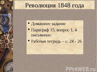 Революция 1848 годаДомашнее заданиеПараграф 15, вопрос 1, 4 письменноРабочая тет
