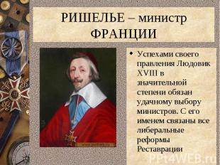 РИШЕЛЬЕ – министр ФРАНЦИИУспехами своего правления Людовик XVIII в значительной