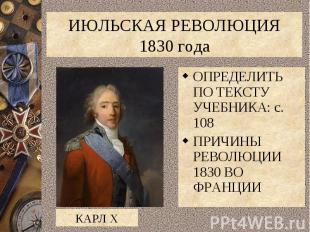 ИЮЛЬСКАЯ РЕВОЛЮЦИЯ 1830 годаОПРЕДЕЛИТЬ ПО ТЕКСТУ УЧЕБНИКА: с. 108ПРИЧИНЫ РЕВОЛЮЦ