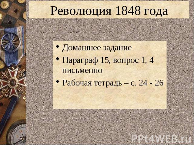 Революция 1848 годаДомашнее заданиеПараграф 15, вопрос 1, 4 письменноРабочая тетрадь – с. 24 - 26