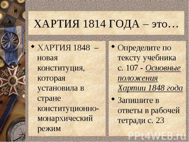 ХАРТИЯ 1814 ГОДА – это…ХАРТИЯ 1848 – новая конституция, которая установила в стране конституционно-монархический режимОпределите по тексту учебника с. 107 - Основные положения Хартии 1848 годаЗапишите в ответы в рабочей тетради с. 23