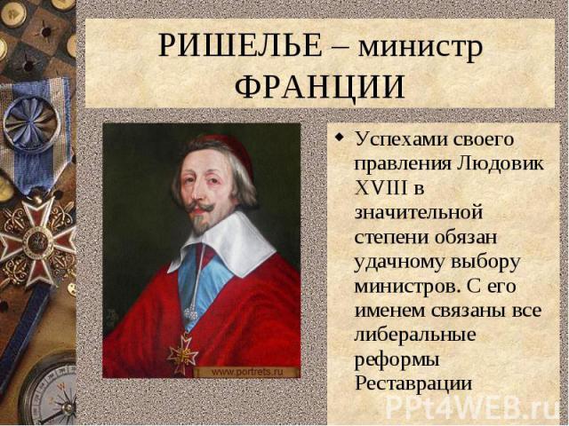 РИШЕЛЬЕ – министр ФРАНЦИИУспехами своего правления Людовик XVIII в значительной степени обязан удачному выбору министров. С его именем связаны все либеральные реформы Реставрации