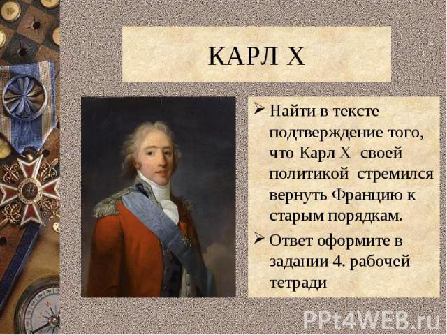 КАРЛ XНайти в тексте подтверждение того, что Карл X своей политикой стремился вернуть Францию к старым порядкам.Ответ оформите в задании 4. рабочей тетради