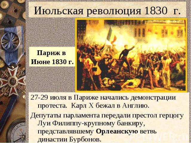 Июльская революция 1830 г.Париж в Июне 1830 г.27-29 июля в Париже начались демонстрации протеста. Карл Х бежал в Англию.Депутаты парламента передали престол герцогу Луи Филиппу-крупному банкиру, представлявшему Орлеанскую ветвь династии Бурбонов.