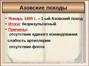 Азовские походыЯнварь 1695 г. – 1 ый Азовский походИтоги: безрезультатныйПричины