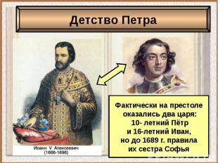 Детство ПетраФактически на престоле оказались два царя: 10- летний Пётр и 16-лет