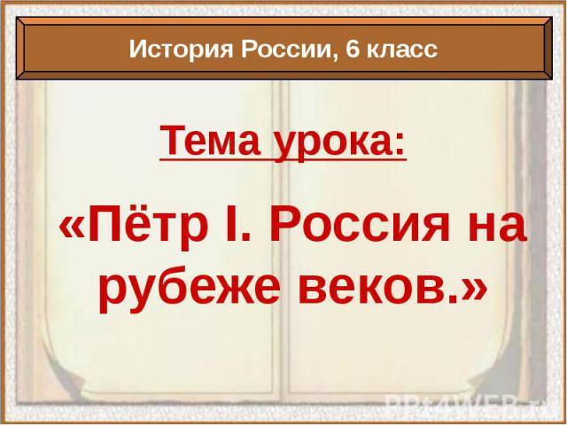 История России, 6 классТема урока:«Пётр I. Россия на рубеже веков.»