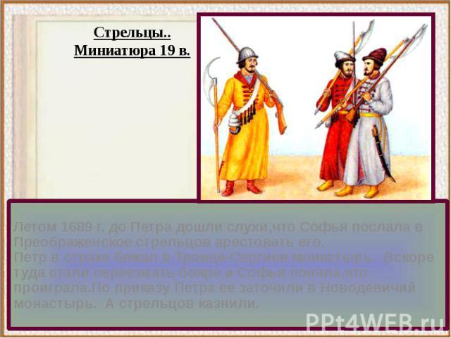 Летом 1689 г. до Петра дошли слухи,что Софья послала в Преображенское стрельцов арестовать его.Летом 1689 г. до Петра дошли слухи,что Софья послала в Преображенское стрельцов арестовать его.Петр в страхе бежал в Троице-Сергиев монастырь. Вскоре туда…