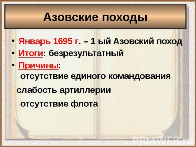 Азовские походыЯнварь 1695 г. – 1 ый Азовский походИтоги: безрезультатныйПричины:отсутствие единого командования слабость артиллерииотсутствие флота