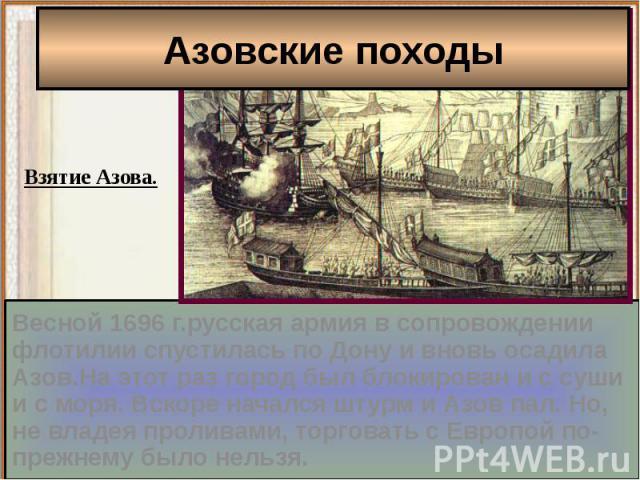 Азовские походыВесной 1696 г.русская армия в сопровождении флотилии спустилась по Дону и вновь осадила Азов.На этот раз город был блокирован и с суши и с моря. Вскоре начался штурм и Азов пал. Но, не владея проливами, торговать с Европой по-прежнему…