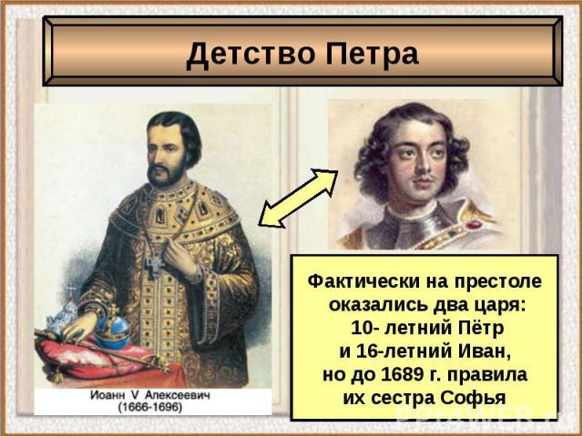 Детство ПетраФактически на престоле оказались два царя: 10- летний Пётр и 16-летний Иван, но до 1689 г. правила их сестра Софья