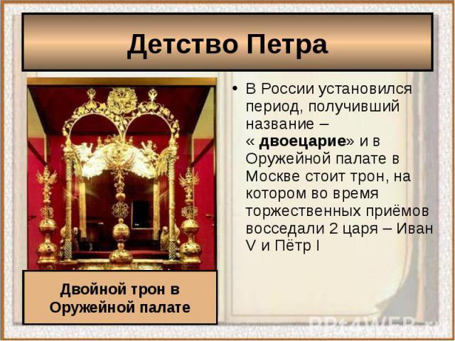 Детство ПетраВ России установился период, получивший название – « двоецарие» и в Оружейной палате в Москве стоит трон, на котором во время торжественных приёмов восседали 2 царя – Иван V и Пётр I