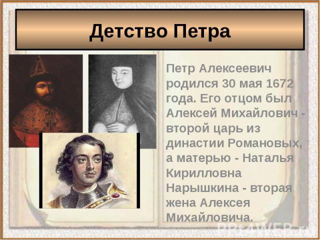 Детство ПетраПетр Алексеевич родился 30 мая 1672 года. Его отцом был Алексей Михайлович - второй царь из династии Романовых, а матерью - Наталья Кирилловна Нарышкина - вторая жена Алексея Михайловича.