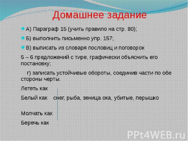 Домашнее заданиеА) Параграф 15 (учить правило на стр. 80);Б) выполнить письменно упр. 157;В) выписать из словаря пословиц и поговорок 5 – 6 предложений с тире, графически объяснить его постановку; г) записать устойчивые обороты, соединив части по об…
