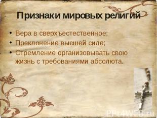 Признаки мировых религийВера в сверхъестественное;Преклонение высшей силе;Стремл