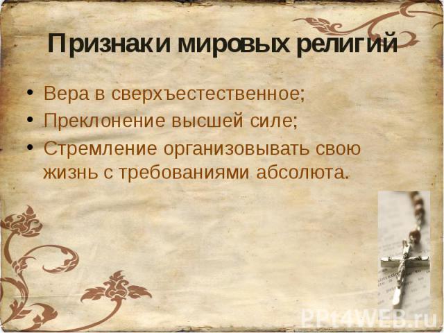 Признаки мировых религийВера в сверхъестественное;Преклонение высшей силе;Стремление организовывать свою жизнь с требованиями абсолюта.