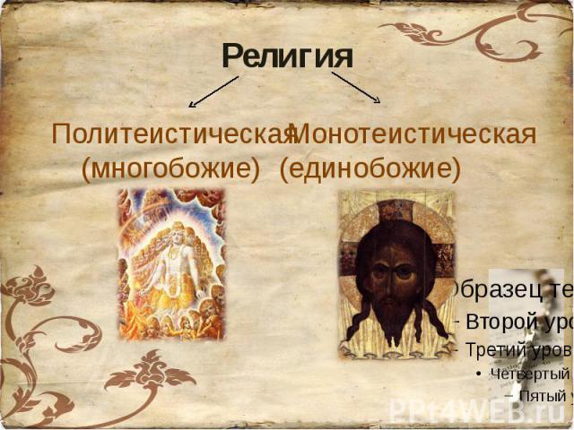 Религия Политеистическая(многобожие)Монотеистическая(единобожие)