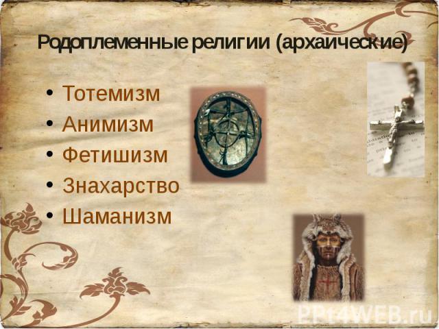 Родоплеменные религии (архаические)ТотемизмАнимизмФетишизмЗнахарствоШаманизм