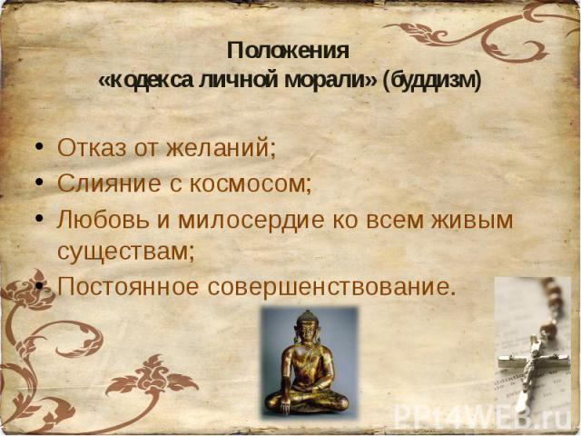 Положения «кодекса личной морали» (буддизм)Отказ от желаний;Слияние с космосом;Любовь и милосердие ко всем живым существам;Постоянное совершенствование.