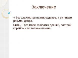 Заключение« Без зла смотри на мирозданье, а взглядом разума, добра, жизнь – это