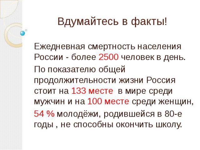 Вдумайтесь в факты!Ежедневная смертность населения России - более 2500 человек в день. По показателю общей продолжительности жизни Россия стоит на 133 месте в мире среди мужчин и на 100 месте среди женщин, 54 % молодёжи, родившейся в 80-е годы , не …