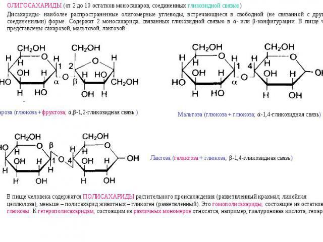 ОЛИГОСАХАРИДЫ (от 2 до 10 остатков моносахаров, соединенных гликозидной связью)Дисахариды- наиболее распространенные олигомерные углеводы, встречающиеся в свободной (не связанной с другими соединениями) форме. Содержат 2 моносахарида, связанных глик…