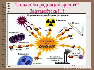 Только ли радиация вредит? Задумайтесь!!!!