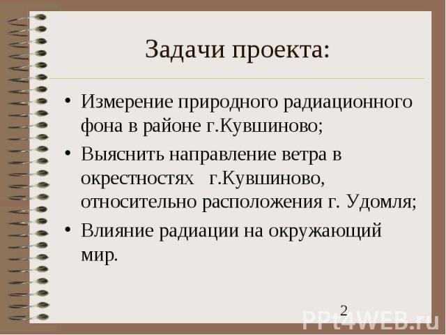 Измерение природного радиационного фона в районе г.Кувшиново;Выяснить направление ветра в окрестностях г.Кувшиново, относительно расположения г. Удомля;Влияние радиации на окружающий мир.