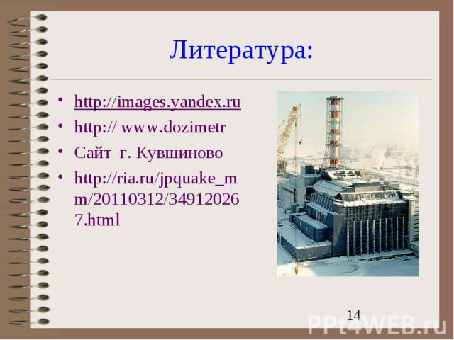 Литература:http://images.yandex.ruhttp:// www.dozimetrСайт г. Кувшиновоhttp://ria.ru/jpquake_mm/20110312/349120267.html