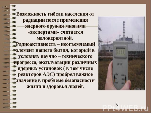 Возможность гибели населения от радиации после применения ядерного оружия многими «экспертами» считается маловероятной. Радиоактивность – неотъемлемый элемент нашего бытия, который в условиях научно – технического прогресса, эксплуатации различных я…