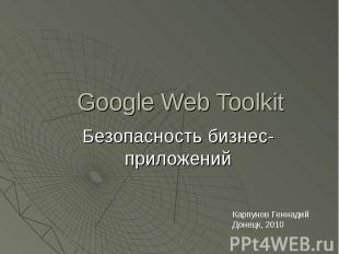 Google Web Toolkit Безопасность бизнес-приложений Карпунов Геннадий Донецк, 2010